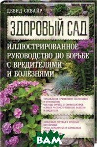 Здоровый сад. Иллюстрированное руководство по борьбе с вредителями и болезнями.