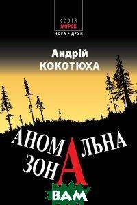 Купить Аномальна зона, Нора-Друк, Андрій Кокотюха, 978-966-8659-63-8