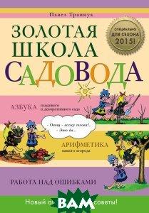Купить Золотая школа садовода, ЭКСМО, Траннуа Павел Франкович, 978-5-699-71693-7