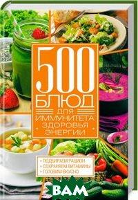 500 блюд для иммунитета, энергии, здоровья