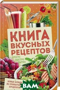 Книга вкусных рецептов.  Просто, быстро, сытно
