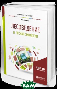 Купить Лесоведение и лесная экология. Учебное пособие для бакалавриата и магистратуры, ЮРАЙТ, Кищенко И.Т., 978-5-534-06722-4