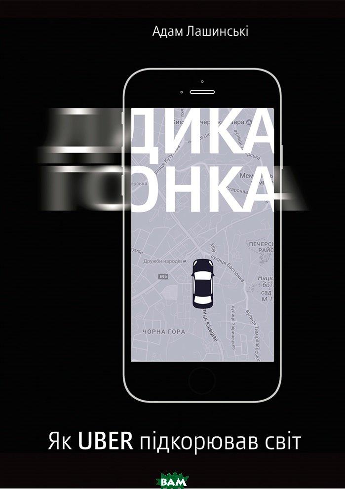 Купить Дика гонка. Як Uber підкорював світ, Yakaboo Publishing, Адам Лашински, 978-617-7544-01-1