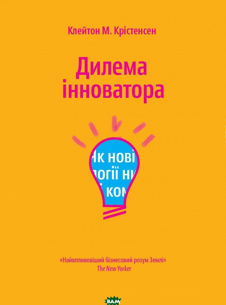 Купить Дилема інноватора. Як нові технології нищать сильні компанії, Yakaboo Publishing, Клейтон Кристенсен, 978-966-97633-3-4