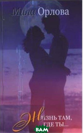 Купить Жизнь там, где ты, Саммит-Книга, Мила Орлова, 978-617-7182-23-7