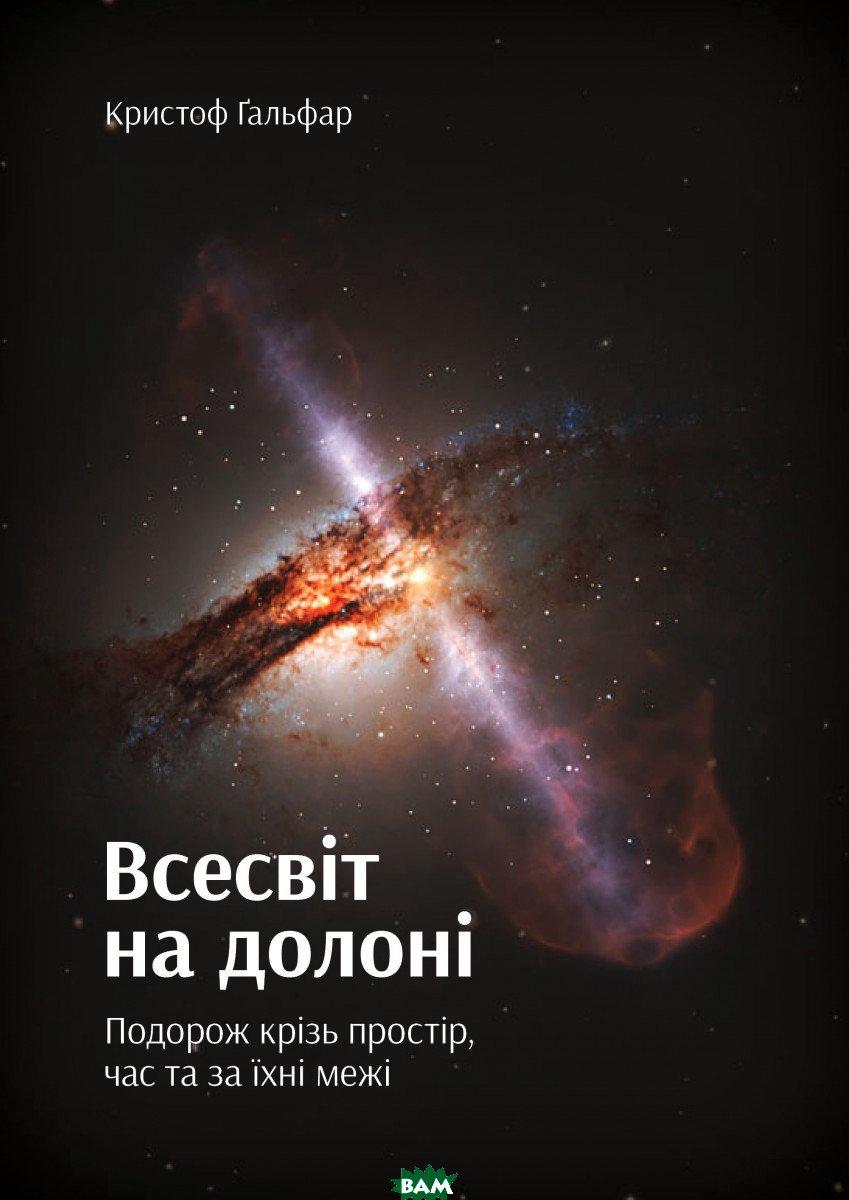 Купить Всесвіт на долоні. Подорож крізь простір, час та за їхні межі, Yakaboo Publishing, Кристоф Гальфар, 978-966-97633-4-1