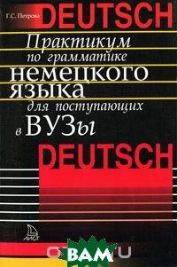 Купить Практикум по грамматике немецкого языка для поступающих в вузы, Лист Нью, Г. С. Петрова, 5-7871-0225-8