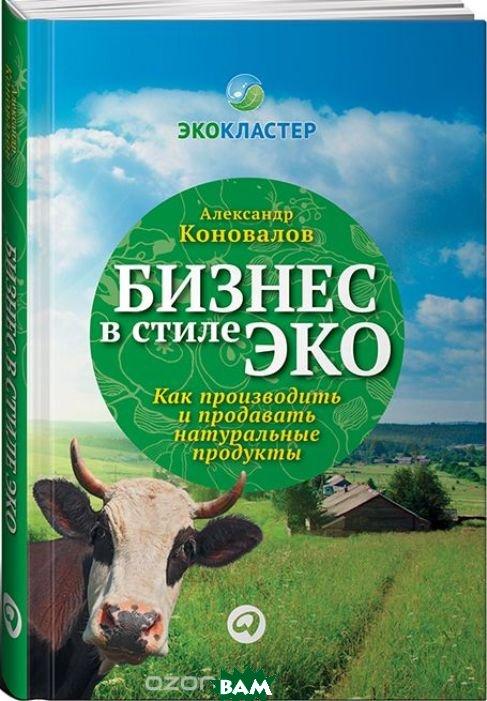 Купить Бизнес в стиле эко. Как производить и продавать натуральные продукты, Альпина Паблишер, Александр Коновалов, 978-5-9614-1861-3