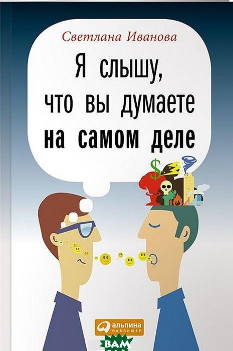 Купить Я слышу, что вы думаете на самом деле, Альпина Паблишер, Светлана Иванова, 978-5-9614-4876-4
