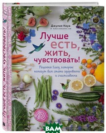 Купить Лучше есть, жить, чувствовать! Рецепты блюд, которые помогут вам стать здоровыми и счастливыми, ХлебСоль, Коув Джулия, 978-5-04-089192-4