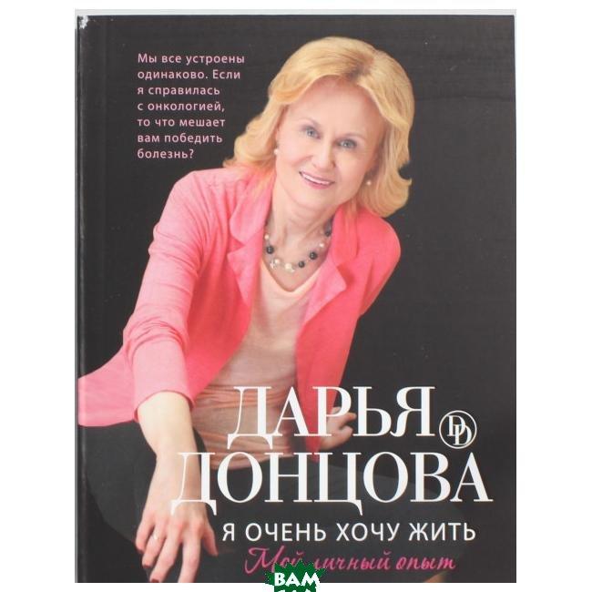 Купить Я очень хочу жить. Мой личный опыт, ЭКСМО, Донцова Дарья Аркадьевна, 978-5-699-68008-5