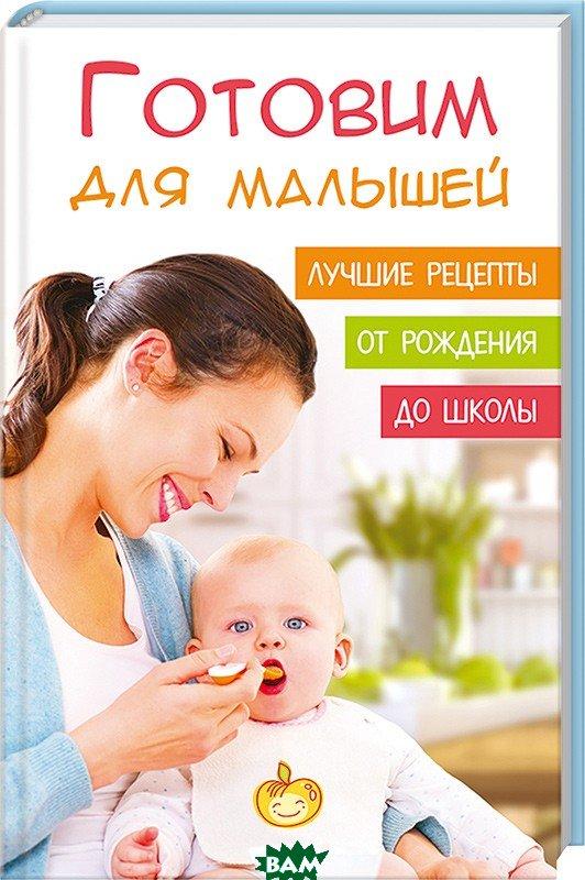 Готовим для малышей Лучшие рецепты от рождения до школы