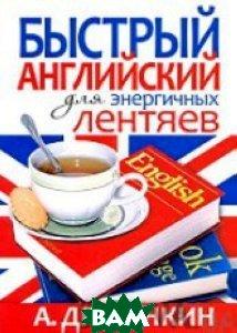 Купить Быстрый английский для энергичных лентяев, РИПОЛ КЛАССИК, Драгункин(Рипол), 978-5-386-01564-0