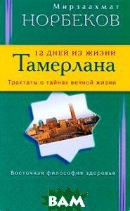 Купить 12 дней из жизни Тамерлана, Норбеков М., 978-5-88503-960-4