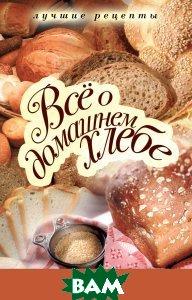 Купить Все о домашнем хлебе. Лучшие рецепты, РИПОЛ КЛАССИК, Зайцева И., 978-5-386-02095-8