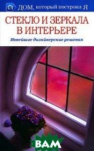 Стекло и зеркала в интерьере. Новейшие дизайнерские решения, Мир книги, Т. С. Бабарыкина, 978-5-486-02461-0  - купить со скидкой