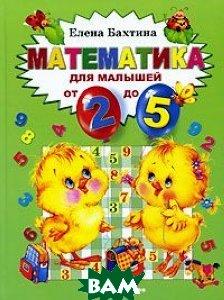 Купить Математика для малышей от двух до пяти, Школа гениев, Бахтина Елена Николаевна, 978-5-902726-02-9