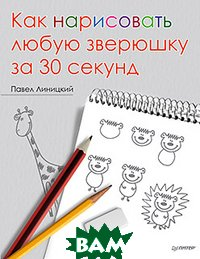 Купить Как нарисовать любую зверюшку за 30 секунд, ПИТЕР, Линицкий П С, 978-5-459-00618-6
