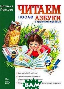 Читаем после Азбуки с крупными буквами, ЭКСМО, Наталия Павлова, 978-5-699-35502-0  - купить со скидкой