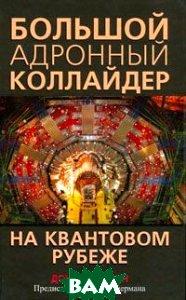 Купить Большой адронный коллайдер. На квантовом рубеже. The Quantum Frontier: The Large Hardon Collider, ПОПУРРИ, Дон Линкольн, 978-985-15-1308-2