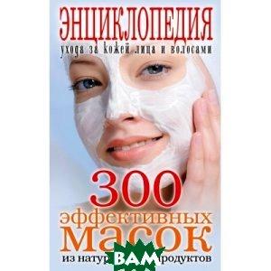 Купить 300 эффективных масок из натуральных продуктов. Энциклопедия ухода за кожей лица и волосами, РИПОЛ КЛАССИК, Лагутина Т. В., 978-5-386-02672-1