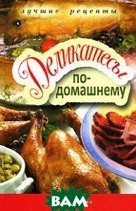Купить Деликатесы по-домашнему, РИПОЛ КЛАССИК, 978-5-386-02436-9