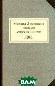 Купить Михаил Ломоносов глазами современников, Мартынов Г., 978-5-91678-090-1