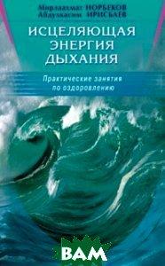 Купить Исцеляющая энергия дыхания, Диля, Норбеков М., Ири, 978-5-88503-840-9