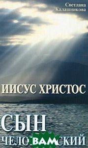 Купить Иисус Христос - сын человеческий., Амрита-Русь, Светлана Калашникова., 978-5-413-00417-3