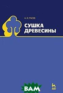 Купить Сушка древесины. Учебное пособие, Лань, Расев А. И., 978-5-8114-1044-6