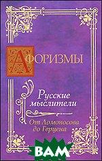 Афоризмы. Русские мыслители. От Ломоносова до Герцена, АСТ, 978-5-98986-417-1  - купить со скидкой