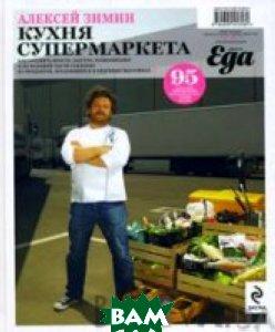 Кухня супермаркета. Как готовить просто, быстро, разнообразно и по большей части съедобно из продуктов, продающихся в обычных магазинах