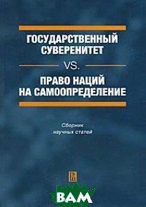 Государственный суверенитет vs. право наций на самоопределение. Сборник научных статей