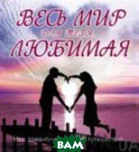 Купить Весь мир для тебя, Любимая. Наш романтический план путешествий, ЭКСМО, 978-5-699-46230-8
