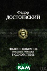 Купить Полное собрание повестей и рассказов в одном томе, АЛЬФА, Достоевский Ф., 978-5-9922-0597-8