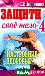 Купить Защити свое тело - 4. Настроение здоровья, РИПОЛ КЛАССИК, Баранова С.В., 978-5-386-03080-3