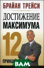 Купить Достижение максимума. 12 принципов - 2 изд., ПОПУРРИ, Брайан Трейси, 978-985-15-1375-4