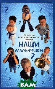 Купить Из чего же, из чего же, из чего же сделаны наши мальчишки?. Книга для мальчиков, ФЕНИКС, Балашов К.В., 978-5-222-18139-3