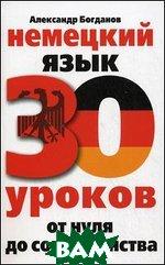 Купить Немецкий язык. 30 уроков. От нуля до совершенства, Омега - Л, Богданов А.В., 978-5-227-03031-3