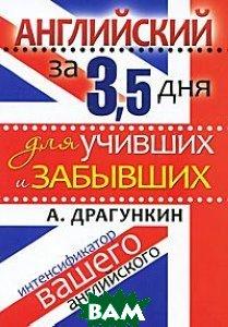 Купить Английский за 3.5 дня дня для учивших и забывших. Интенсификатор вашего английского, РИПОЛ КЛАССИК, Драгункин, 978-5-386-01563-3