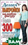 Купить Делаем выкройки на любую фигуру. Более 300 самых модных моделей, РИПОЛ КЛАССИК, Зайцева И.А., 978-5-386-00128-5