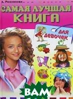 Купить Самая лучшая книга для девочек, РИПОЛ КЛАССИК, А. Резникова, 978-5-9567-0328-1