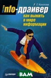 Купить Info-драйвер. Как выжить в мире информации, ПИТЕР, Е. Коноплев, 978-5-388-00328-7