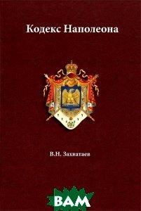 Купить Кодекс Наполеона, Инфотропик Медиа, Владимир Никитович Захватаев, 978-5-9998-0054-1