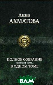 Анна Ахматова. Полное собрание поэзии и прозы в одном томе. Авторский сборник