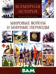 Купить Мировые войны и мирные периоды. Серия: Всемирная история: тысячи иллюстраций, Мир книги, 978-5-486-02605-8