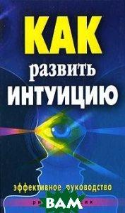Купить Как развить интуицию. Эффективное руководство, РИПОЛ КЛАССИК, Разумовская Е.А., 978-5-386-01208-3