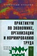Практикум по экономике, организации и нормированию труда. Учебное пособие.