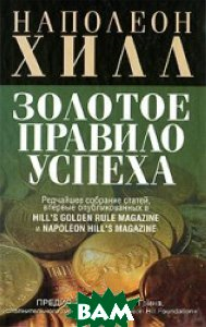Купить Золотое правило успеха. Авторский сборник. / A Rare Collection of Articles First Published in Hill s Golden Rule Magazine & Napoleon Hill s Magazine, ПОПУРРИ, Наполеон Хилл / Napoleon Hill, 978-985-15-0529-2