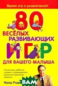 80 веселых развивающих игр для вашего малыша / Mister Roger s Playtime